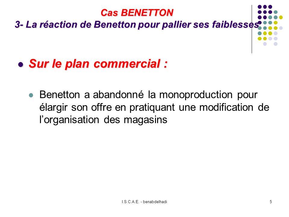 I.S.C.A.E. - benabdelhadi5 Cas BENETTON 3- La réaction de Benetton pour pallier ses faiblesses Sur le plan commercial : Sur le plan commercial : Benet