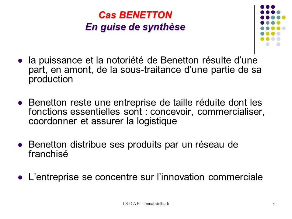 I.S.C.A.E. - benabdelhadi8 Cas BENETTON En guise de synthèse la puissance et la notoriété de Benetton résulte dune part, en amont, de la sous-traitanc