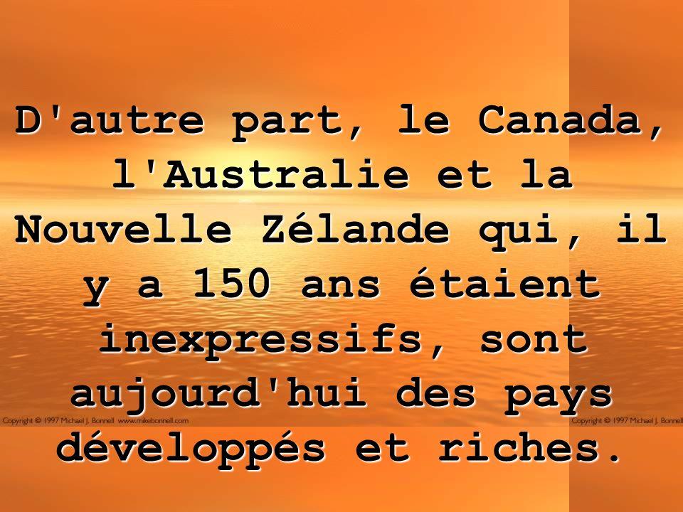 D'autre part, le Canada, l'Australie et la Nouvelle Zélande qui, il y a 150 ans étaient inexpressifs, sont aujourd'hui des pays développés et riches.