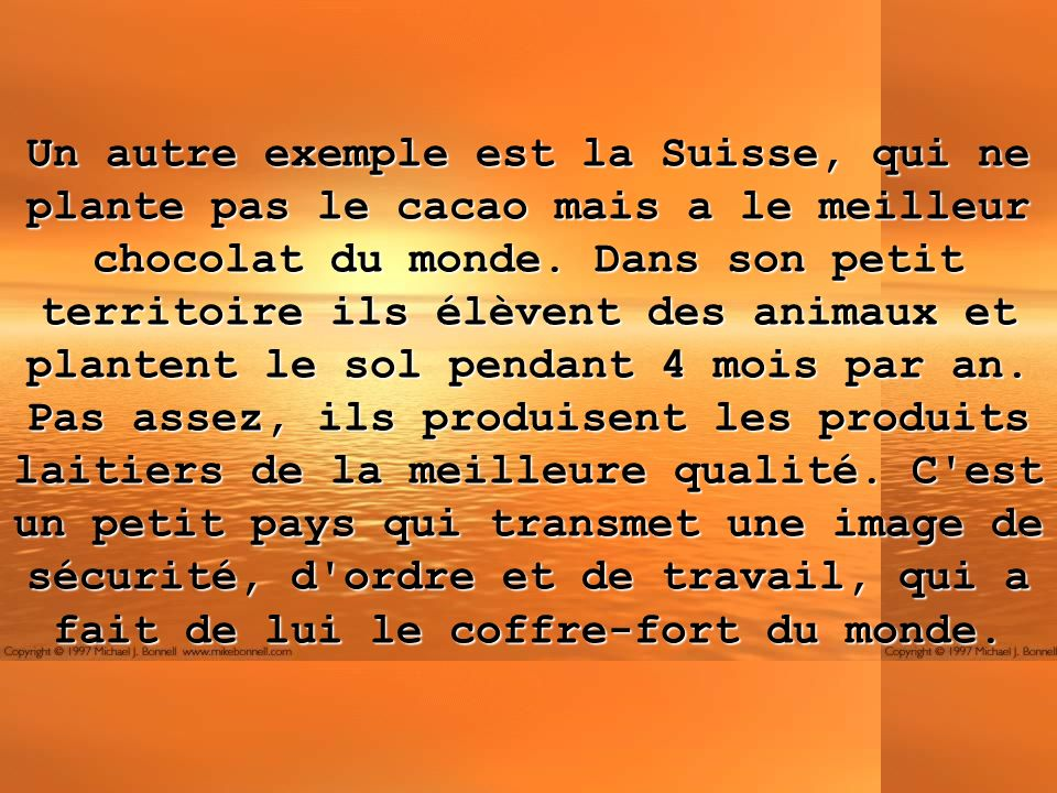 Un autre exemple est la Suisse, qui ne plante pas le cacao mais a le meilleur chocolat du monde. Dans son petit territoire ils élèvent des animaux et