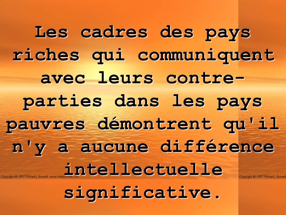 Les cadres des pays riches qui communiquent avec leurs contre- parties dans les pays pauvres démontrent qu il n y a aucune différence intellectuelle significative.