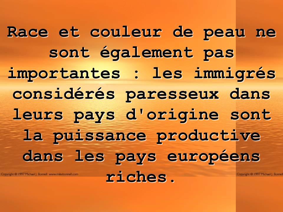 Race et couleur de peau ne sont également pas importantes : les immigrés considérés paresseux dans leurs pays d origine sont la puissance productive dans les pays européens riches.