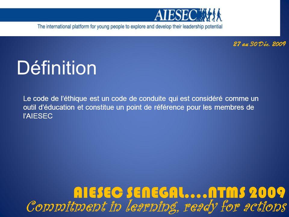 27 au 30 Déc. 2009 AIESEC SENEGAL….NTMS 2009 Commitment in learning, ready for actions Définition Le code de léthique est un code de conduite qui est