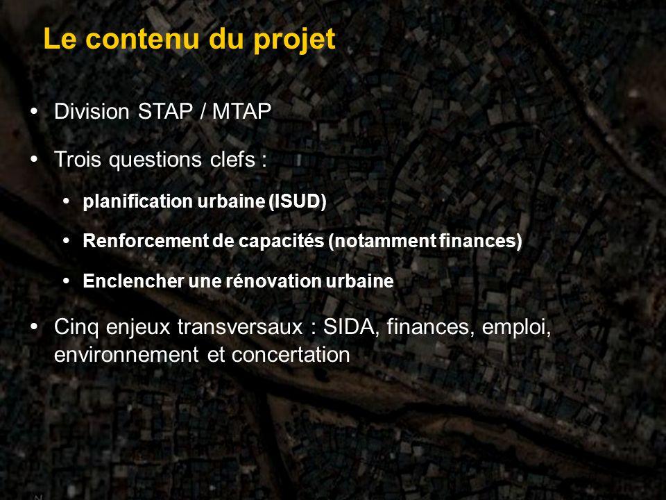 Division STAP / MTAP Trois questions clefs : planification urbaine (ISUD) Renforcement de capacités (notamment finances) Enclencher une rénovation urbaine Cinq enjeux transversaux : SIDA, finances, emploi, environnement et concertation Le contenu du projet