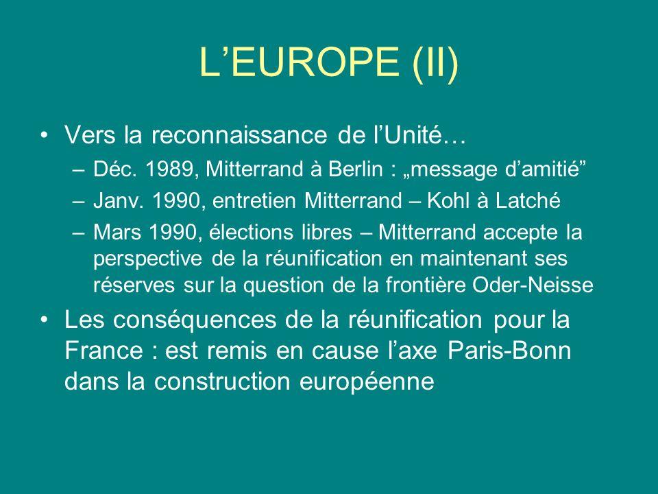 LEUROPE (II) Vers la reconnaissance de lUnité… –Déc. 1989, Mitterrand à Berlin : message damitié –Janv. 1990, entretien Mitterrand – Kohl à Latché –Ma