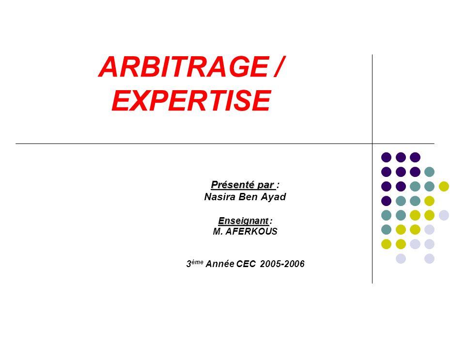 ARBITRAGE / EXPERTISE Présenté par Présenté par : Nasira Ben Ayad Enseignant Enseignant : M. AFERKOUS 3 ème Année CEC 2005-2006