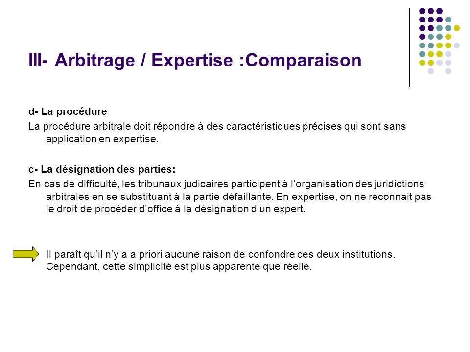III- Arbitrage / Expertise :Comparaison d- La procédure La procédure arbitrale doit répondre à des caractéristiques précises qui sont sans application
