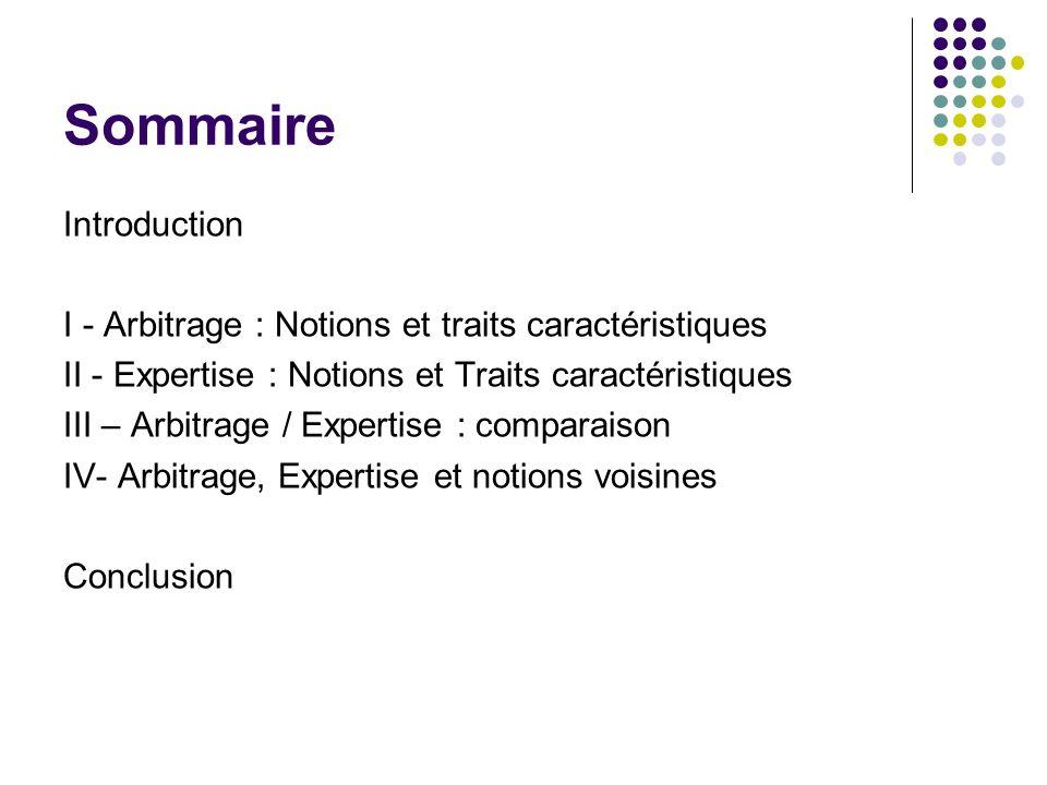 Sommaire Introduction I - Arbitrage : Notions et traits caractéristiques II - Expertise : Notions et Traits caractéristiques III – Arbitrage / Experti