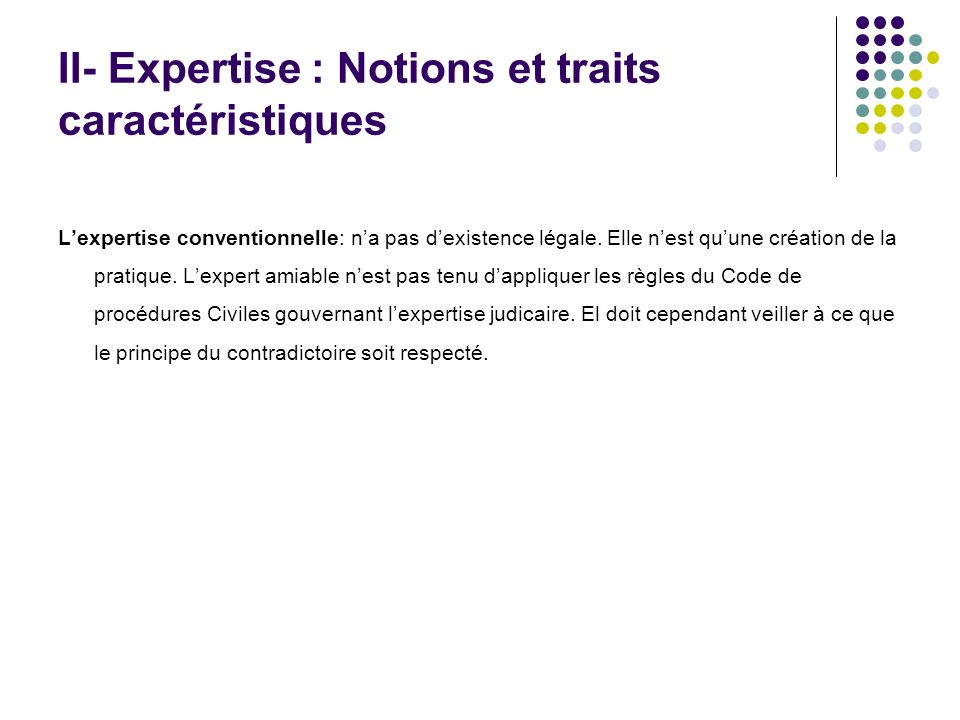 II- Expertise : Notions et traits caractéristiques Lexpertise conventionnelle: na pas dexistence légale. Elle nest quune création de la pratique. Lexp