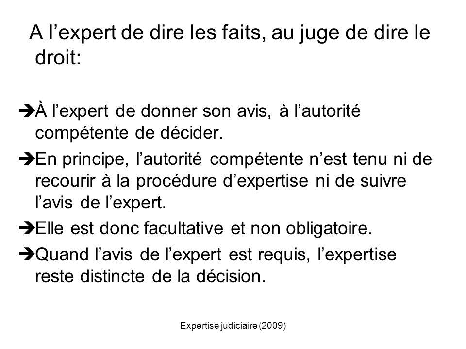 Expertise judiciaire (2009) A lexpert de dire les faits, au juge de dire le droit: À lexpert de donner son avis, à lautorité compétente de décider. En