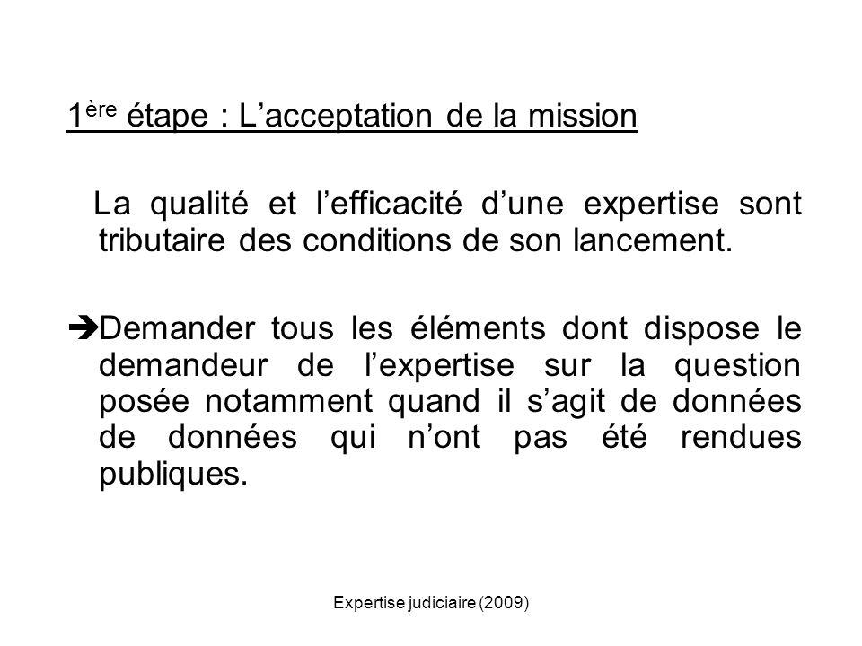 Expertise judiciaire (2009) 1 ère étape : Lacceptation de la mission La qualité et lefficacité dune expertise sont tributaire des conditions de son la