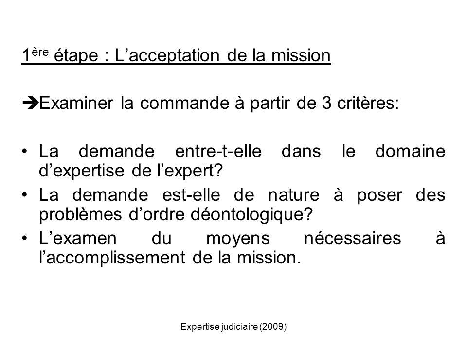 Expertise judiciaire (2009) 1 ère étape : Lacceptation de la mission Examiner la commande à partir de 3 critères: La demande entre-t-elle dans le doma