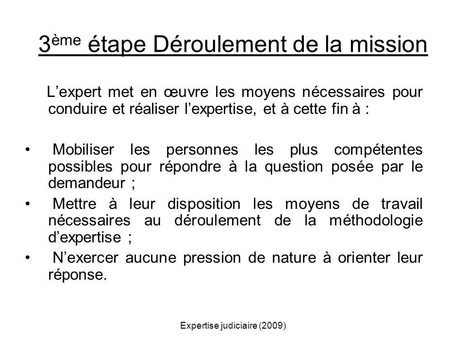 Expertise judiciaire (2009) 3 ème étape Déroulement de la mission Lexpert met en œuvre les moyens nécessaires pour conduire et réaliser lexpertise, et