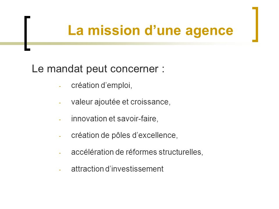La mission dune agence Le mandat peut concerner : - création demploi, - valeur ajoutée et croissance, - innovation et savoir-faire, - création de pôles dexcellence, - accélération de réformes structurelles, - attraction dinvestissement