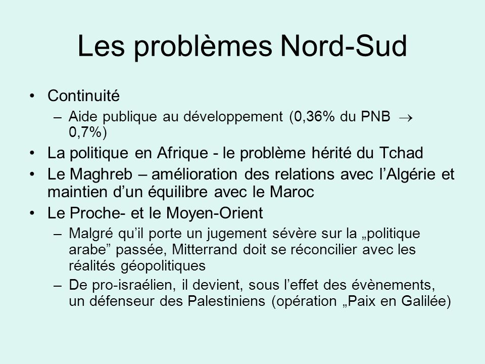 Les problèmes Nord-Sud Continuité –Aide publique au développement (0,36% du PNB 0,7%) La politique en Afrique - le problème hérité du Tchad Le Maghreb – amélioration des relations avec lAlgérie et maintien dun équilibre avec le Maroc Le Proche- et le Moyen-Orient –Malgré quil porte un jugement sévère sur la politique arabe passée, Mitterrand doit se réconcilier avec les réalités géopolitiques –De pro-israélien, il devient, sous leffet des évènements, un défenseur des Palestiniens (opération Paix en Galilée)