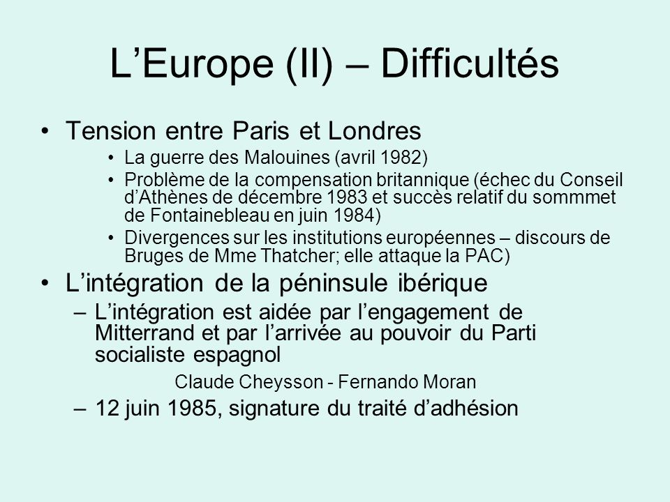 LEurope (II) – Difficultés Tension entre Paris et Londres La guerre des Malouines (avril 1982) Problème de la compensation britannique (échec du Conseil dAthènes de décembre 1983 et succès relatif du sommmet de Fontainebleau en juin 1984) Divergences sur les institutions européennes – discours de Bruges de Mme Thatcher; elle attaque la PAC) Lintégration de la péninsule ibérique –Lintégration est aidée par lengagement de Mitterrand et par larrivée au pouvoir du Parti socialiste espagnol Claude Cheysson - Fernando Moran –12 juin 1985, signature du traité dadhésion