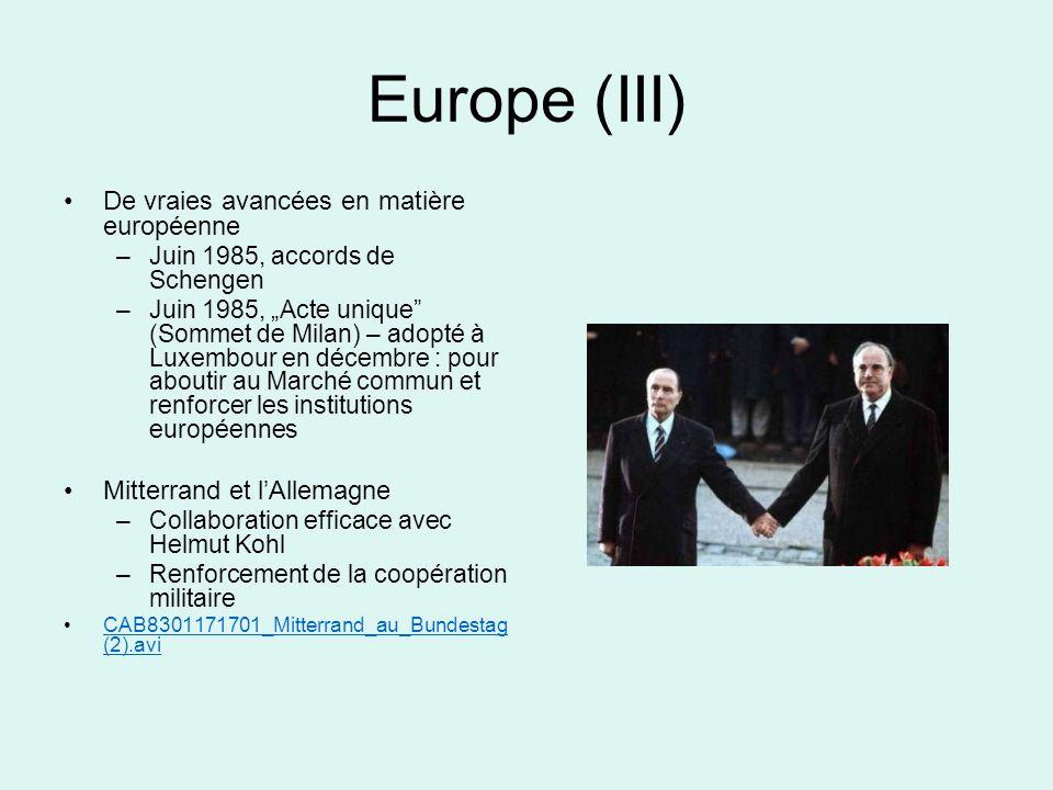 Europe (III) De vraies avancées en matière européenne –Juin 1985, accords de Schengen –Juin 1985, Acte unique (Sommet de Milan) – adopté à Luxembour en décembre : pour aboutir au Marché commun et renforcer les institutions européennes Mitterrand et lAllemagne –Collaboration efficace avec Helmut Kohl –Renforcement de la coopération militaire CAB8301171701_Mitterrand_au_Bundestag (2).aviCAB8301171701_Mitterrand_au_Bundestag (2).avi