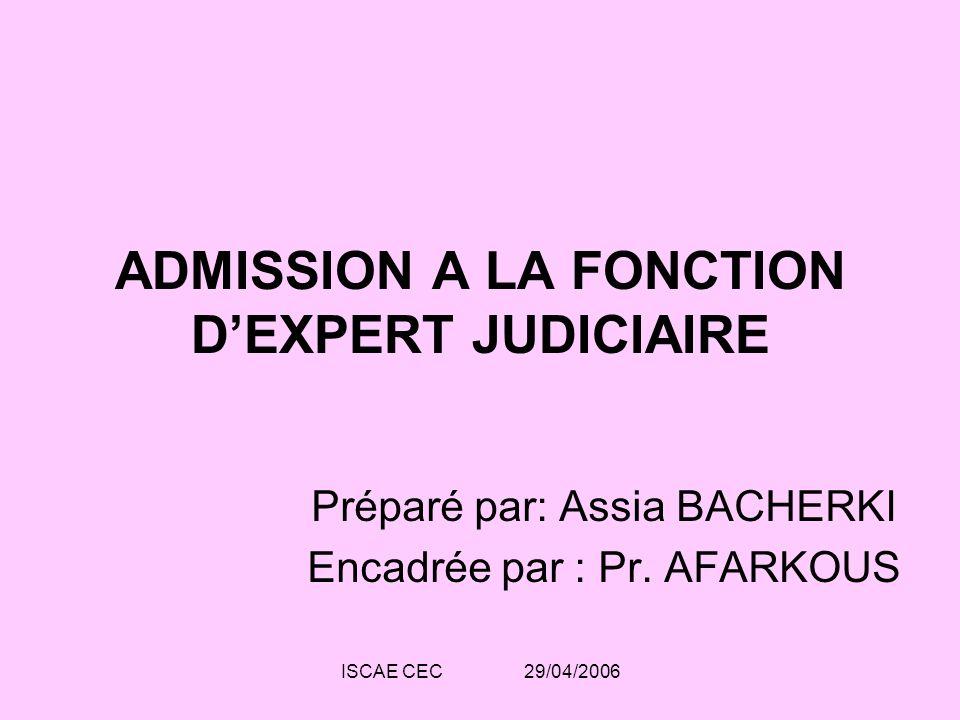 ISCAE CEC 29/04/2006 ADMISSION A LA FONCTION DEXPERT JUDICIAIRE Préparé par: Assia BACHERKI Encadrée par : Pr. AFARKOUS