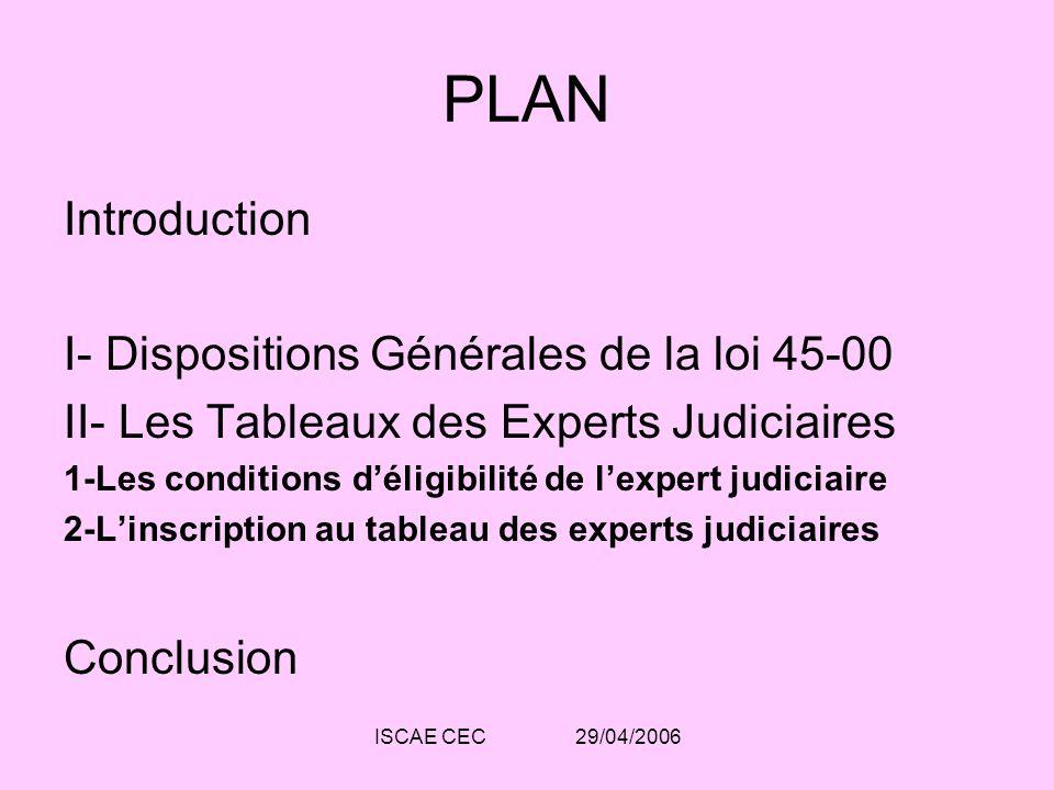 ISCAE CEC 29/04/2006 PLAN Introduction I- Dispositions Générales de la loi 45-00 II- Les Tableaux des Experts Judiciaires 1-Les conditions déligibilit