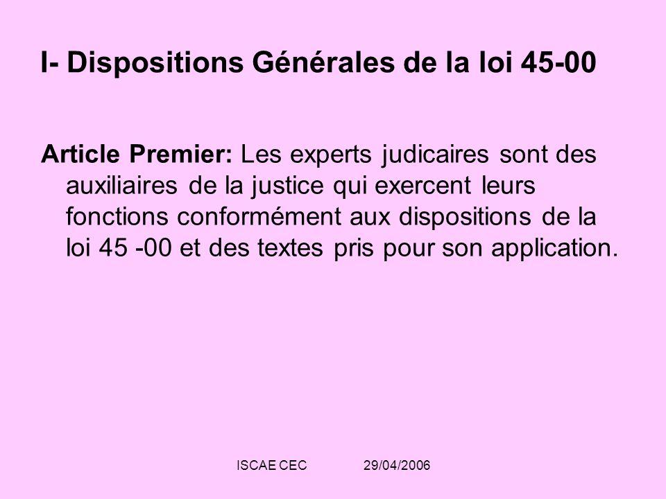 ISCAE CEC 29/04/2006 I- Dispositions Générales de la loi 45-00 Article 2: Lexpert judiciaire est un spécialiste qui est chargé par les juridictions dinstruire des points à caractère technique.