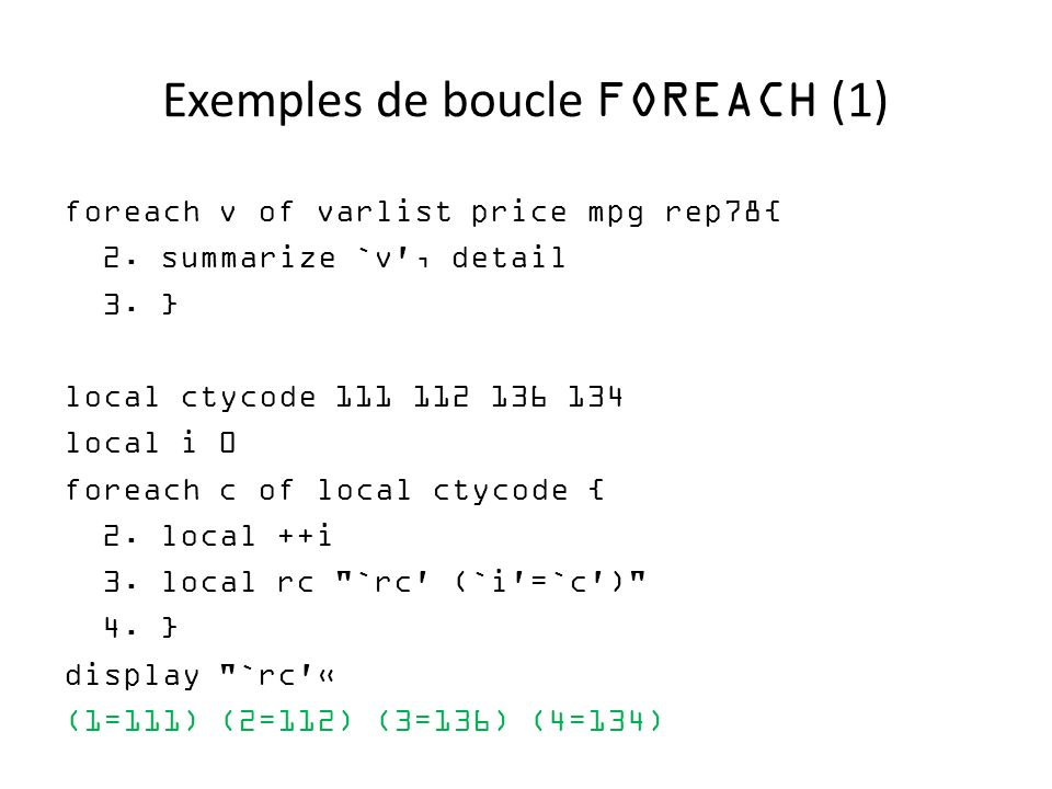 Exemples de boucle FOREACH (1) foreach v of varlist price mpg rep78{ 2. summarize `v', detail 3. } local ctycode 111 112 136 134 local i 0 foreach c o