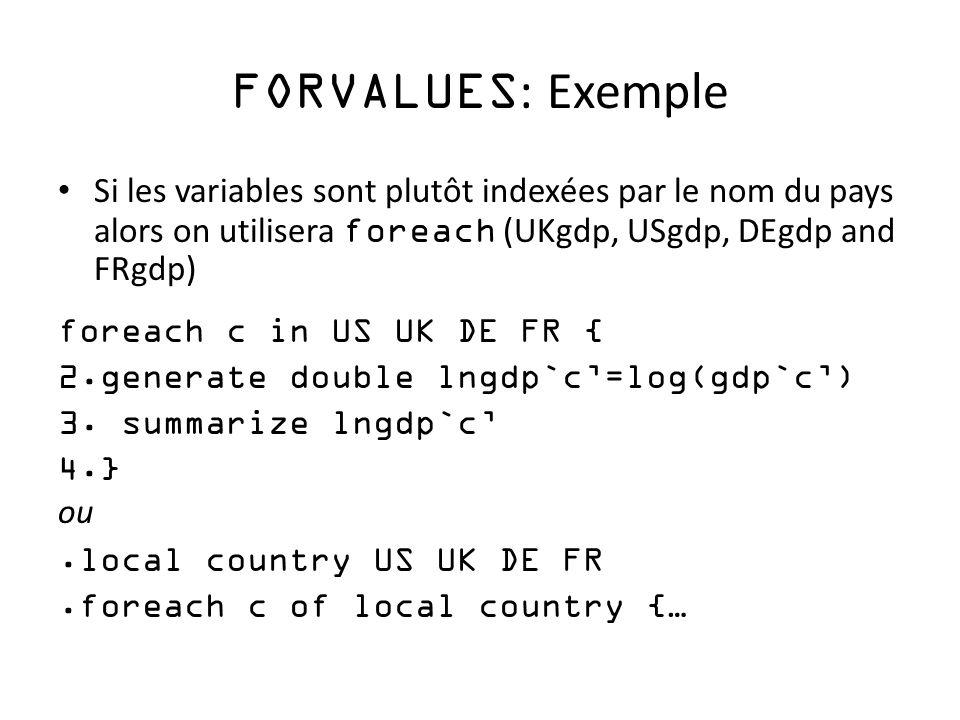 FORVALUES : Exemple Si les variables sont plutôt indexées par le nom du pays alors on utilisera foreach (UKgdp, USgdp, DEgdp and FRgdp) foreach c in US UK DE FR { 2.generate double lngdp`c=log(gdp`c) 3.