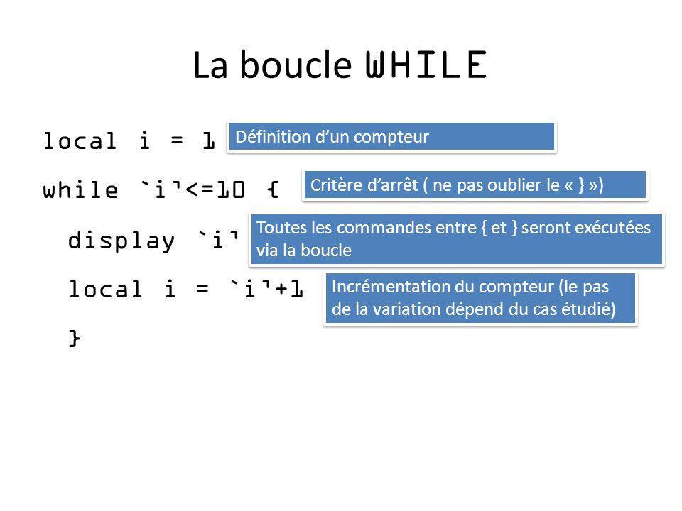 La boucle WHILE local i = 1 while `i<=10 { display `i local i = `i+1 } Définition dun compteur Critère darrêt ( ne pas oublier le « } ») Toutes les commandes entre { et } seront exécutées via la boucle Incrémentation du compteur (le pas de la variation dépend du cas étudié)