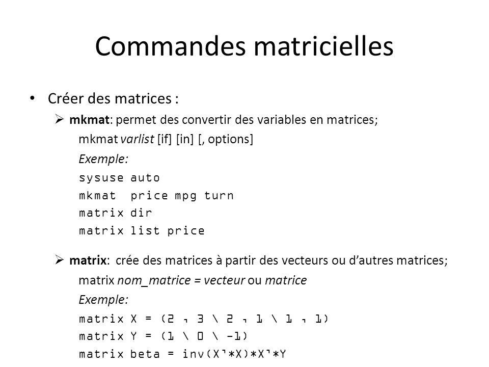 Commandes matricielles Créer des matrices : mkmat: permet des convertir des variables en matrices; mkmat varlist [if] [in] [, options] Exemple: sysuse auto mkmat price mpg turn matrix dir matrix list price matrix: crée des matrices à partir des vecteurs ou dautres matrices; matrix nom_matrice = vecteur ou matrice Exemple: matrix X = (2, 3 \ 2, 1 \ 1, 1) matrix Y = (1 \ 0 \ -1) matrix beta = inv(X*X)*X*Y