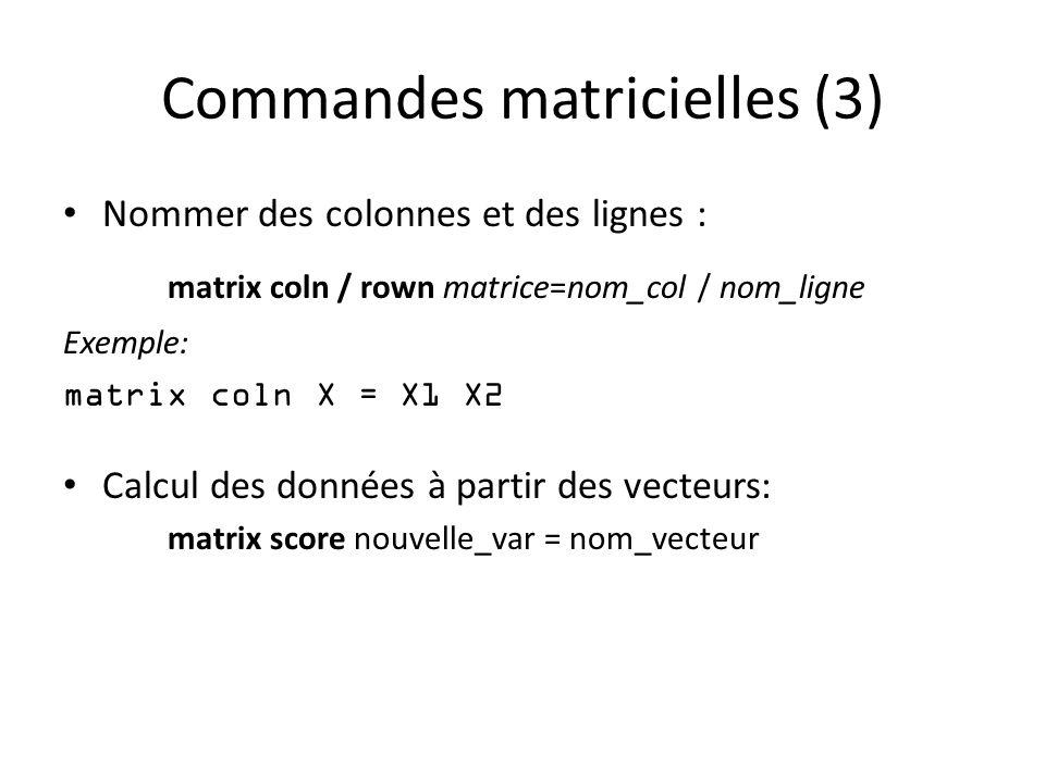 Commandes matricielles (3) Nommer des colonnes et des lignes : matrix coln / rown matrice=nom_col / nom_ligne Exemple: matrix coln X = X1 X2 Calcul des données à partir des vecteurs: matrix score nouvelle_var = nom_vecteur