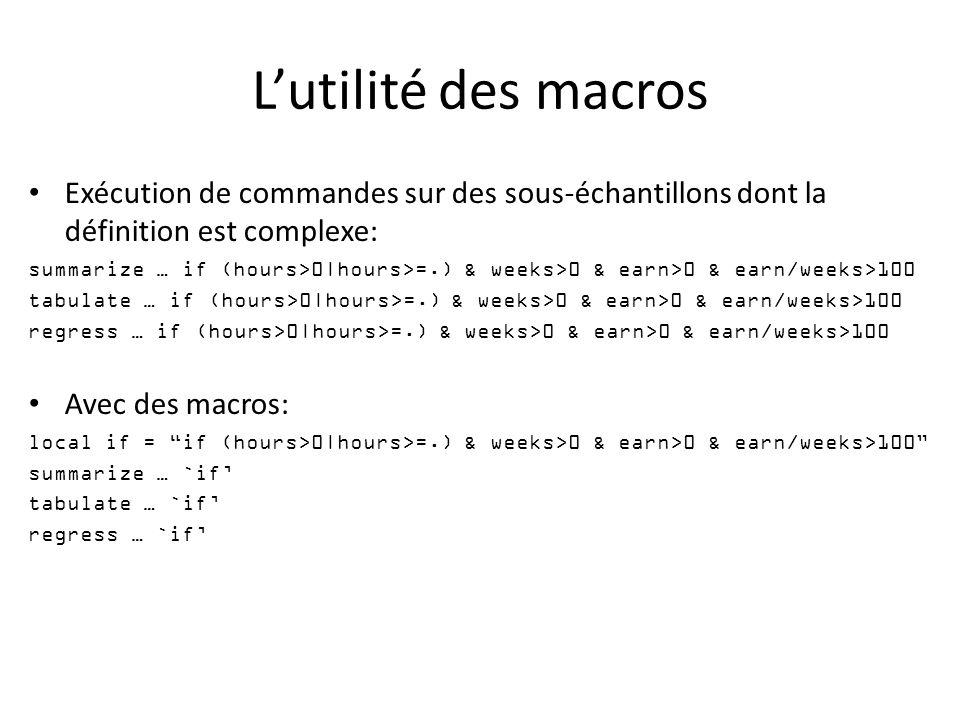 Lutilité des macros Exécution de commandes sur des sous-échantillons dont la définition est complexe: summarize … if (hours>0|hours>=.) & weeks>0 & earn>0 & earn/weeks>100 tabulate … if (hours>0|hours>=.) & weeks>0 & earn>0 & earn/weeks>100 regress … if (hours>0|hours>=.) & weeks>0 & earn>0 & earn/weeks>100 Avec des macros: local if = if (hours>0|hours>=.) & weeks>0 & earn>0 & earn/weeks>100 summarize … `if tabulate … `if regress … `if