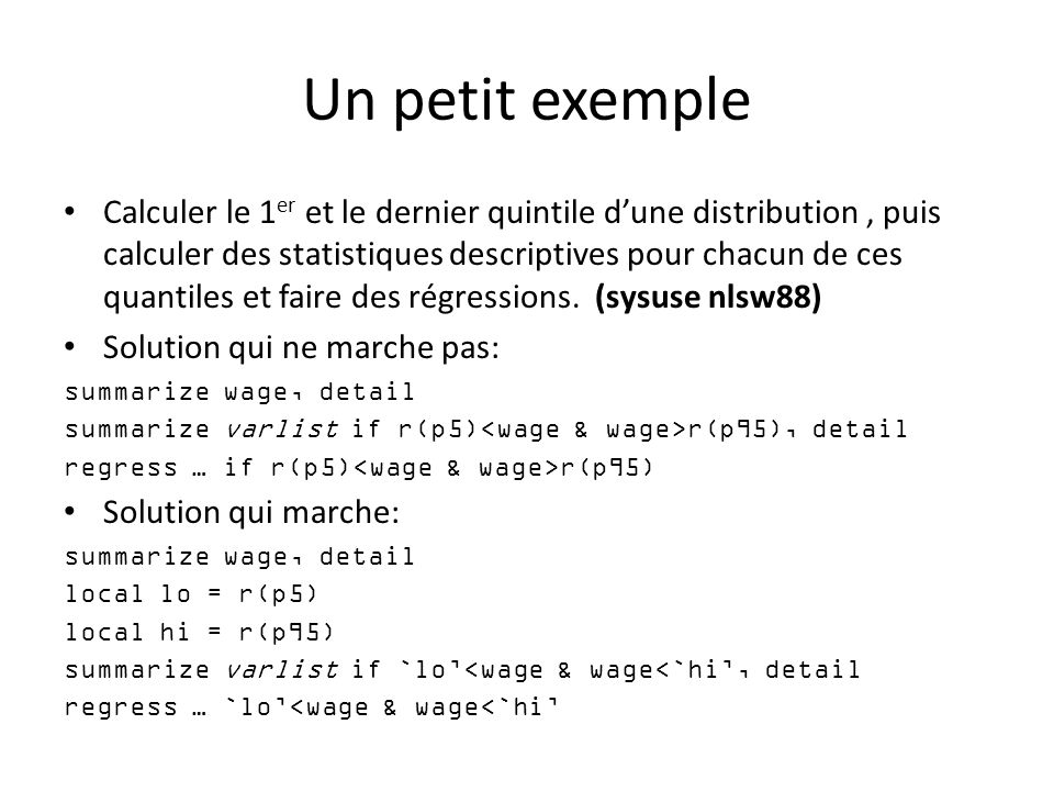 Manipuler des scalaires scalar define : définit des variables scalaires; scalar def nom_scalaire = expression Exemple: scalar def quatre = 4 scalar dir / list : liste le contenu des scalaires; scalar dir scalar list _all scalar list nom_scalaire scalar drop : supprime les scalaires.
