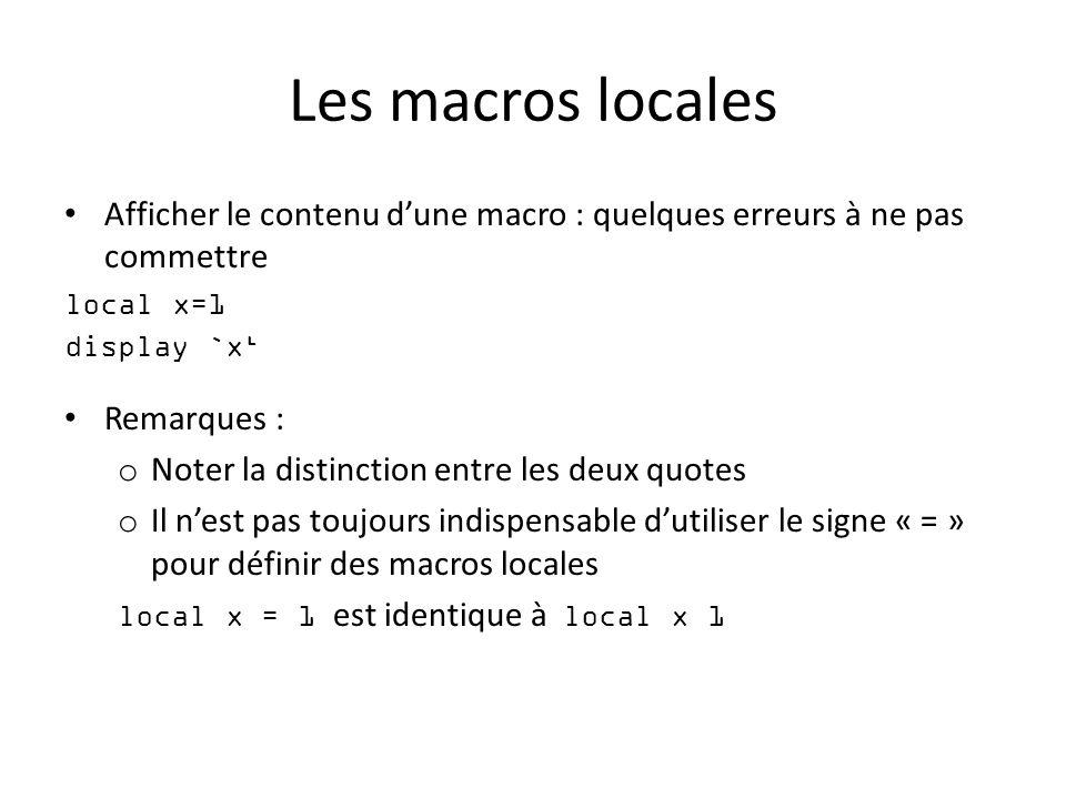 Les macros locales Afficher le contenu dune macro : quelques erreurs à ne pas commettre local x=1 display `x Remarques : o Noter la distinction entre les deux quotes o Il nest pas toujours indispensable dutiliser le signe « = » pour définir des macros locales local x = 1 est identique à local x 1