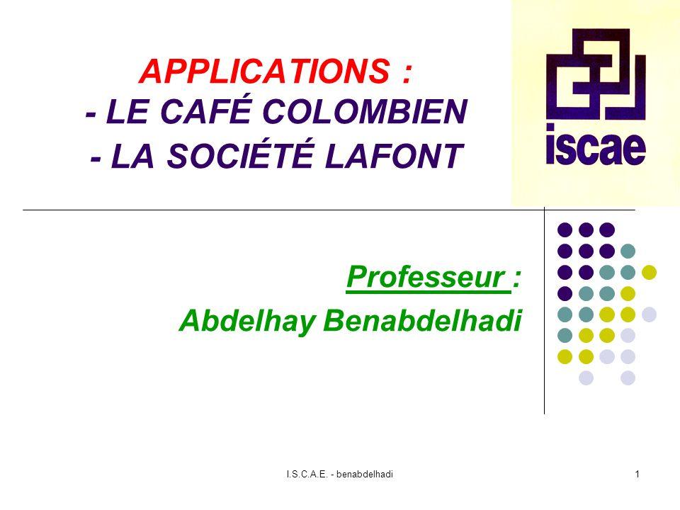 I.S.C.A.E. - benabdelhadi1 APPLICATIONS : - LE CAFÉ COLOMBIEN - LA SOCIÉTÉ LAFONT Professeur : Abdelhay Benabdelhadi