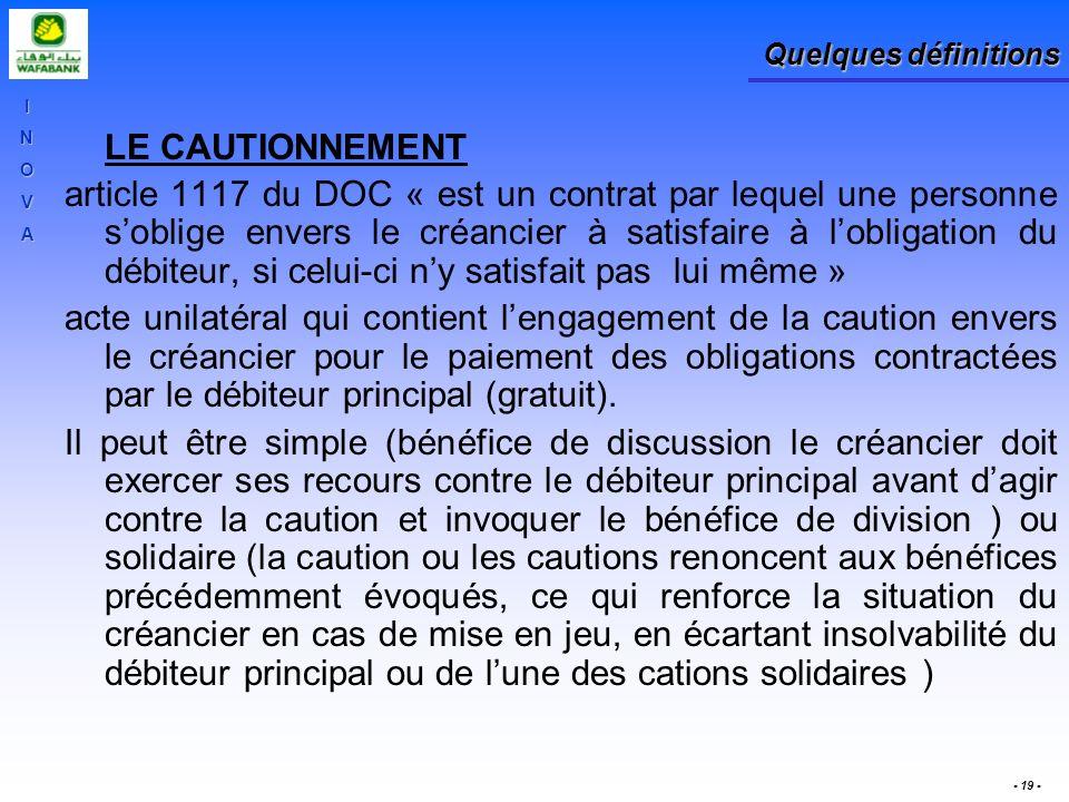 INOVA - 19 - Quelques définitions LE CAUTIONNEMENT article 1117 du DOC « est un contrat par lequel une personne soblige envers le créancier à satisfai