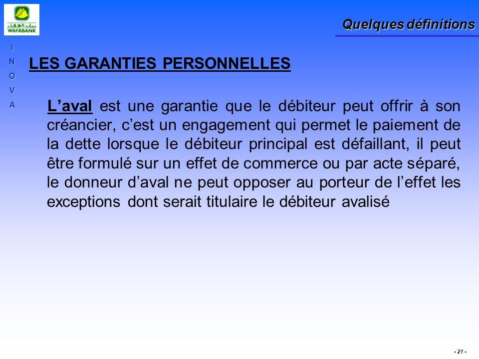 INOVA - 21 - Quelques définitions LES GARANTIES PERSONNELLES Laval est une garantie que le débiteur peut offrir à son créancier, cest un engagement qu
