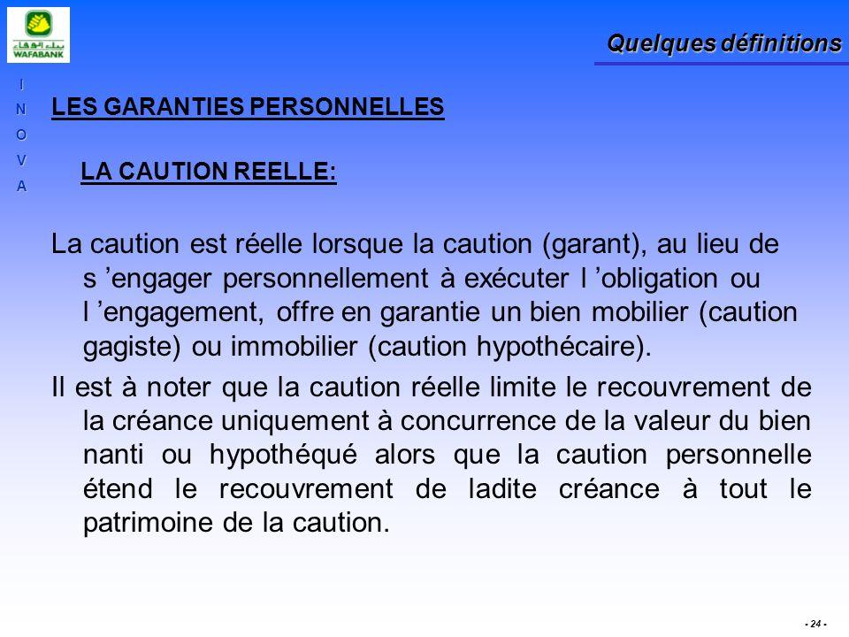 INOVA - 24 - Quelques définitions LES GARANTIES PERSONNELLES LA CAUTION REELLE: La caution est réelle lorsque la caution (garant), au lieu de s engage