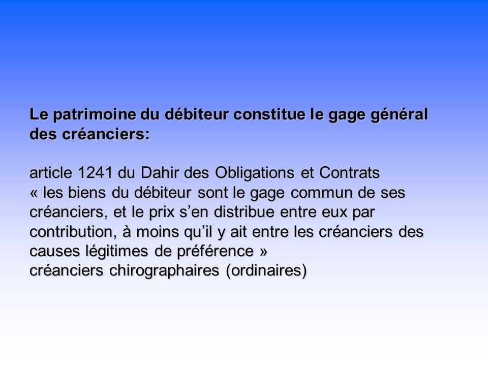 Le patrimoine du débiteur constitue le gage général des créanciers: article 1241 du Dahir des Obligations et Contrats « les biens du débiteur sont le