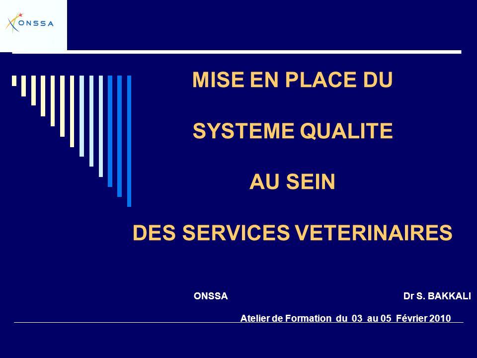 MISE EN PLACE DU SYSTEME QUALITE AU SEIN DES SERVICES VETERINAIRES ONSSA Dr S. BAKKALI Atelier de Formation du 03 au 05 Février 2010