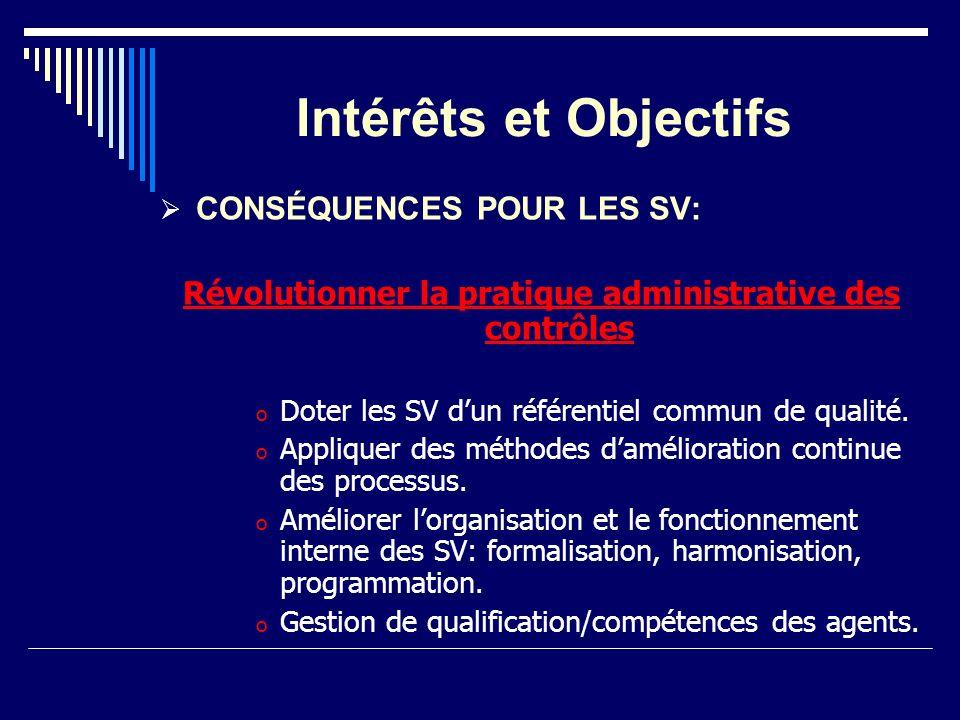Intérêts et Objectifs CONSÉQUENCES POUR LES SV: Révolutionner la pratique administrative des contrôles o Doter les SV dun référentiel commun de qualit