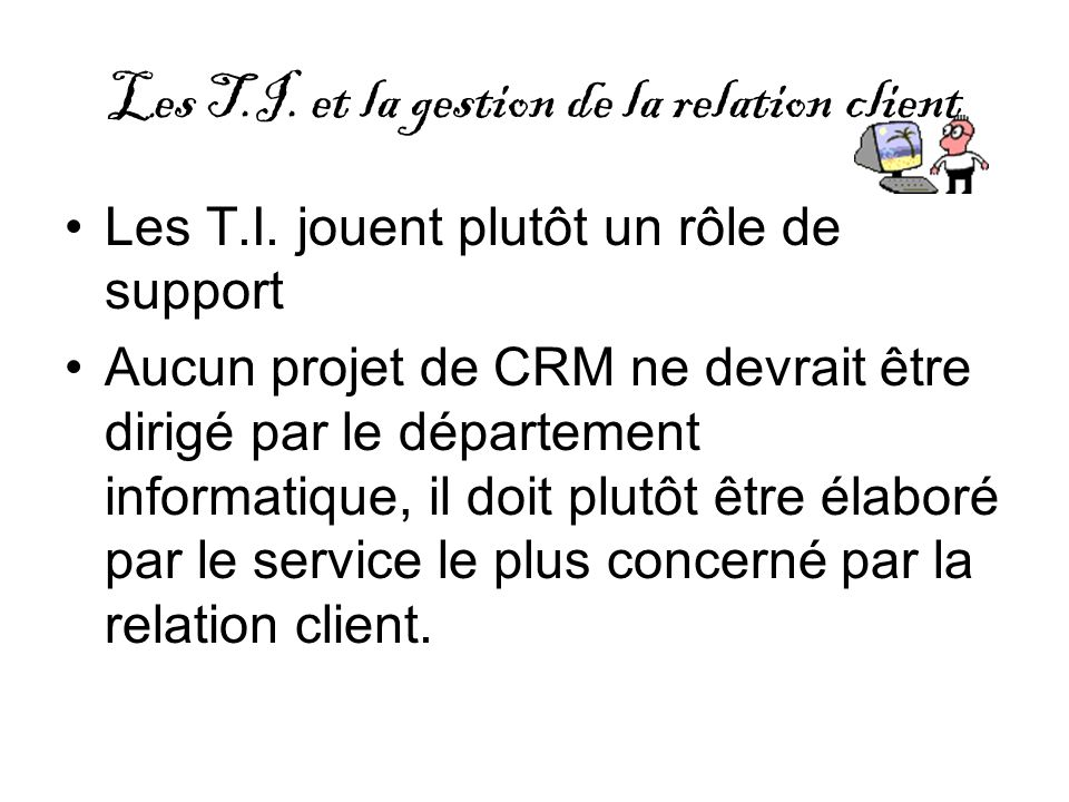 Les T.I. et la gestion de la relation client Les T.I. jouent plutôt un rôle de support Aucun projet de CRM ne devrait être dirigé par le département i
