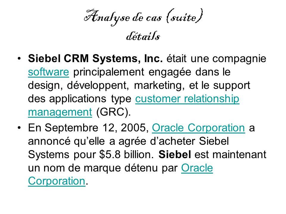 Analyse de cas (suite) détails Siebel CRM Systems, Inc. était une compagnie software principalement engagée dans le design, développent, marketing, et