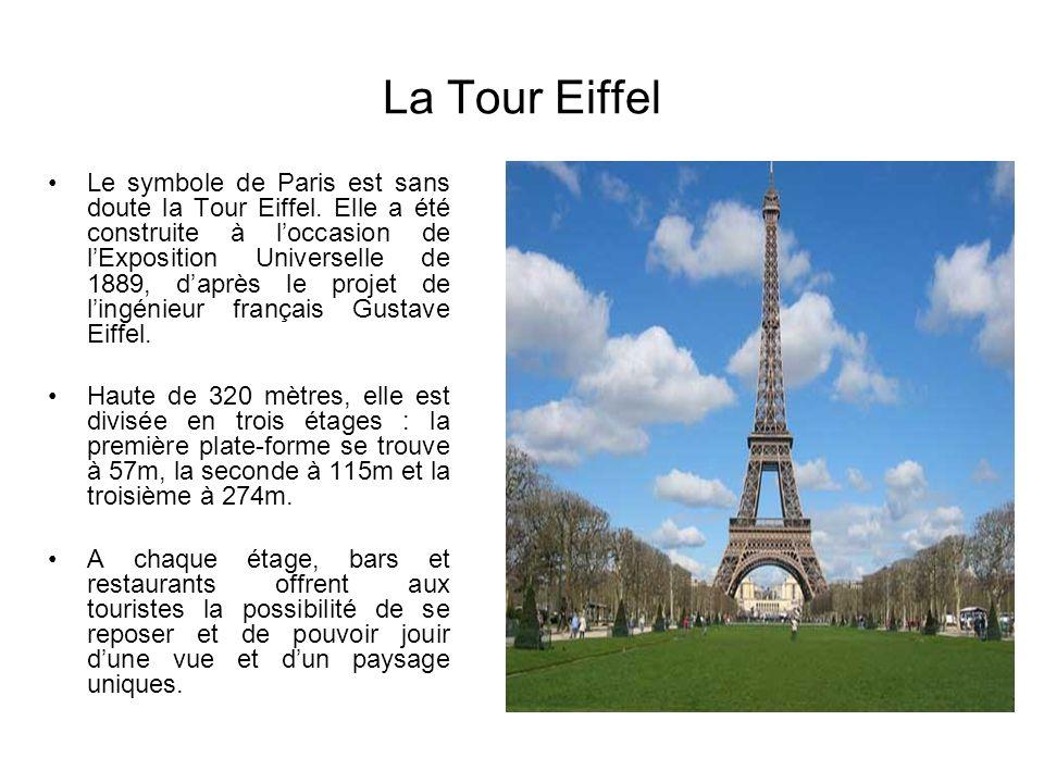 La Tour Eiffel Le symbole de Paris est sans doute la Tour Eiffel. Elle a été construite à loccasion de lExposition Universelle de 1889, daprès le proj