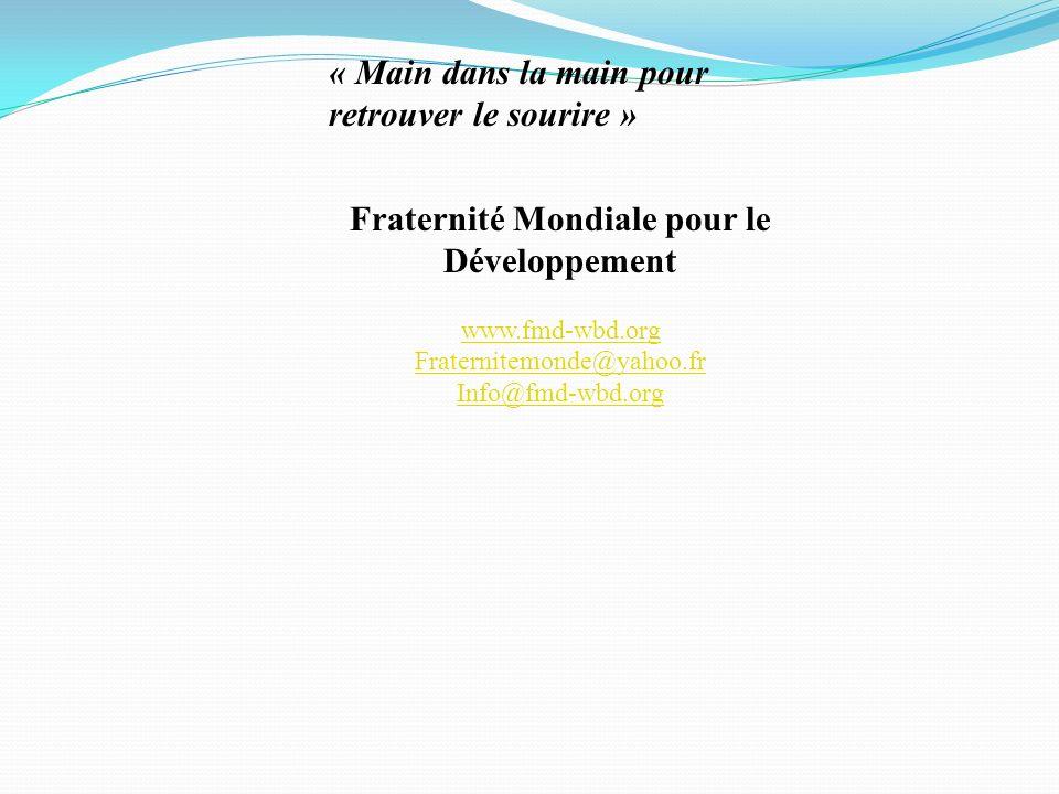 Fraternité Mondiale pour le Développement www.fmd-wbd.org Fraternitemonde@yahoo.fr Info@fmd-wbd.org « Main dans la main pour retrouver le sourire »