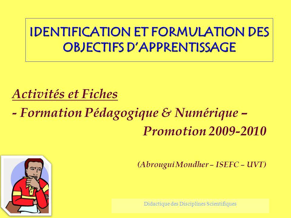 IDENTIFICATION ET FORMULATION DES OBJECTIFS DAPPRENTISSAGE Activités et Fiches - Formation Pédagogique & Numérique – Promotion 2009-2010 (Abrougui Mon