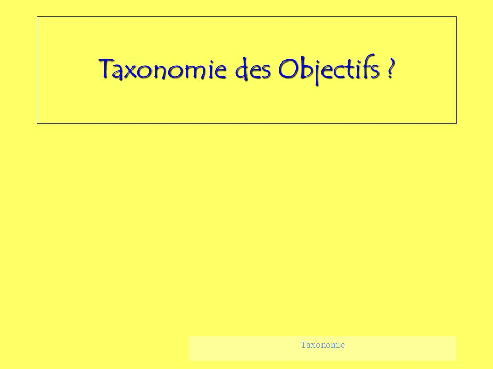 Taxonomie Taxonomie des Objectifs ?