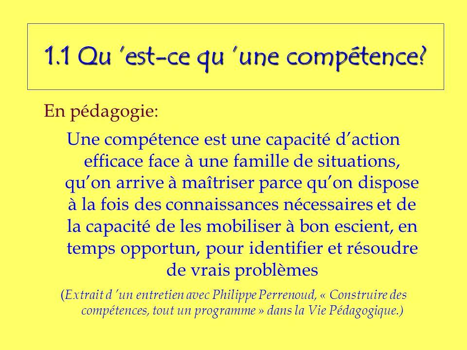 1.1 Qu est-ce qu une compétence? En pédagogie: Une compétence est une capacité daction efficace face à une famille de situations, quon arrive à maîtri
