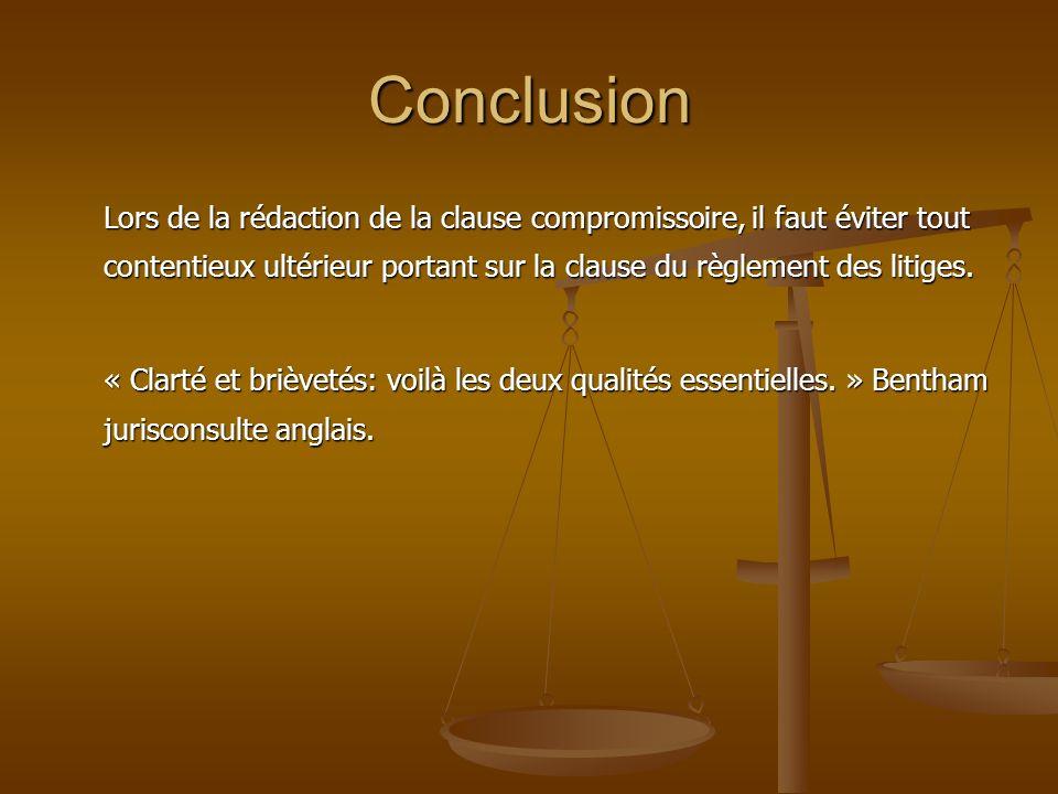 Conclusion Lors de la rédaction de la clause compromissoire, il faut éviter tout contentieux ultérieur portant sur la clause du règlement des litiges.