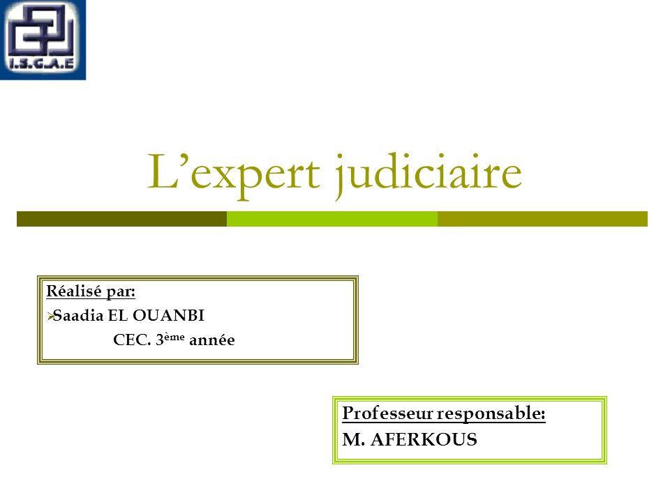 Lexpert judiciaire Professeur responsable: M.AFERKOUS Réalisé par: Saadia EL OUANBI CEC.