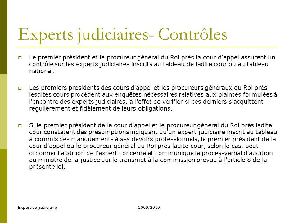 Expertise judiciaire2009/2010 Experts judiciaires- Contrôles Le premier président et le procureur général du Roi près la cour d appel assurent un contrôle sur les experts judiciaires inscrits au tableau de ladite cour ou au tableau national.
