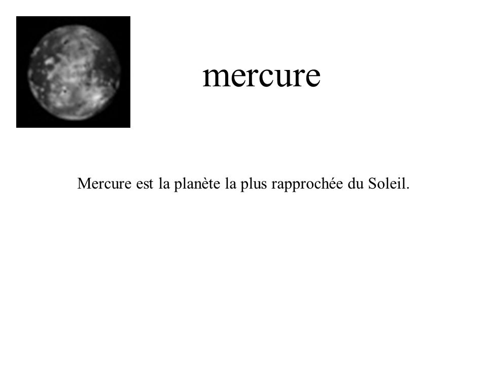 Mercure est la planète la plus rapprochée du Soleil. mercure